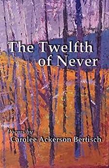 The Twelfth of Never: Poems by Carolee Ackerson Bertisch by [Carolee Bertisch]