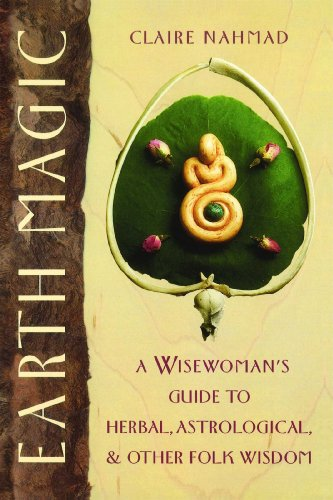 Earth Magic: A Wisewoman's Guide to Herbal, Astrological, and Other Folk Wisdom