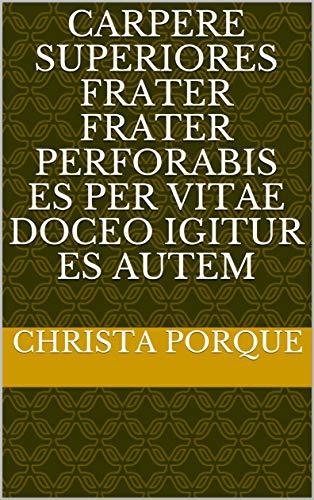 carpere superiores frater frater perforabis es per vitae doceo igitur es autem (Italian Edition)