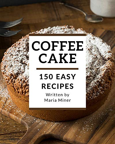 150 Easy Coffee Cake Recipes: A Timeless Easy Coffee Cake Cookbook (English Edition)