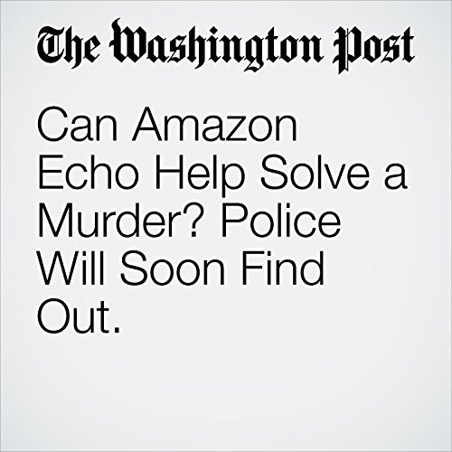 Can Amazon Echo Help Solve a Murder? Police Will Soon Find Out. audiobook cover art