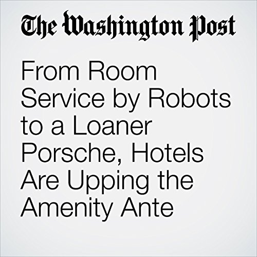 From Room Service by Robots to a Loaner Porsche, Hotels Are Upping the Amenity Ante copertina