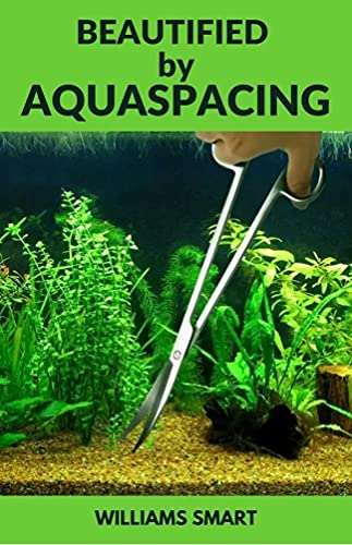 BEAUTIFIED BY AQUASPACING: Step by Step Guide To Maintaining Outstanding Aquariums (English Edition)