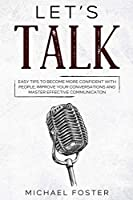 Let's Talk: easy tips to become more confident with people, improve your conversations and master effective communication