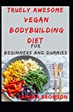 Truely Awesome Vegan BodyBuilding Diet for Beginners and Dummies