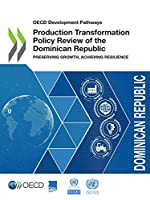 Oecd Development Pathways Production Transformation Policy Review of the Dominican Republic Preserving Growth, Achieving Resilience