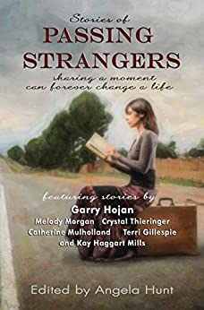 Stories of Passing Strangers: Sharing a moment can forever change a life by [Garry Hojan, Melody Morgan, Crystal Thieringer, Catherine Mulholland, Terri Gillespie, Kay Haggart Mills, Angela Hunt]