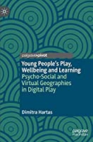 Young People's Play, Wellbeing and Learning: Psycho-Social and Virtual Geographies in Digital Play