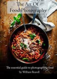 The Art Of Food Photography Handbook: The essential guide to Photographing Food (Food Photography Training Book 3) (English Edition)