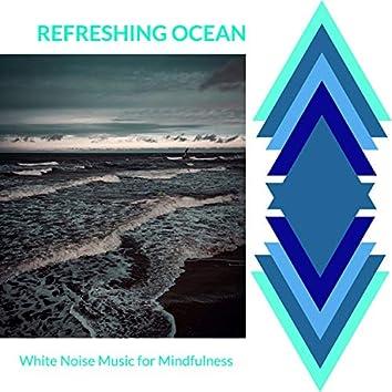 Refreshing Ocean - White Noise Music for Mindfulness