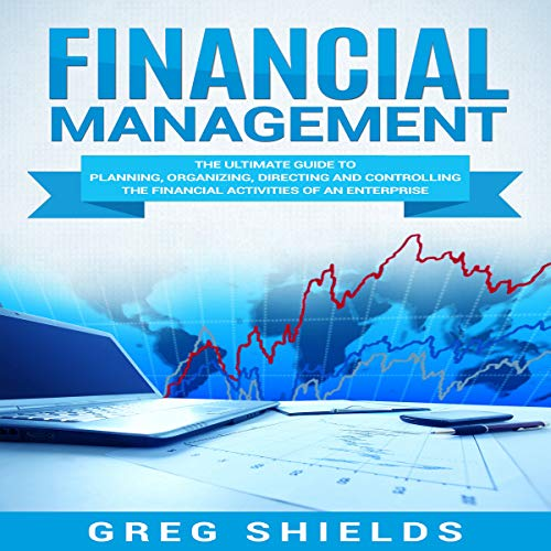 Financial Management: The Ultimate Guide to Planning, Organizing, Directing, and Controlling the Financial Activities of an Enterprise audiobook cover art