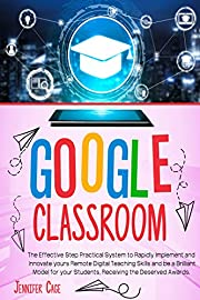 GOOGLE CLASSROOM: The Effective Practical System to Rapidly Implement and Innovate your Remote Digital Teaching Skills and be a Brilliant Model for your Students, receiving the Deserved Awards.