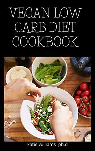 VEGAN LOW CARB DIET COOKBOOK: PREFECT GUIDE OF VEGAN AND KETOGENIC DIET PLUS RECIPES TO MANAGE DIABETES AND WEIGHT LOSS