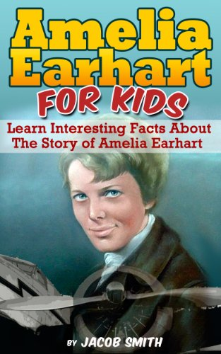 Amelia Earhart For Kids - Learn Interesting Facts About The Story of Amelia Earhart by [Jacob Smith]