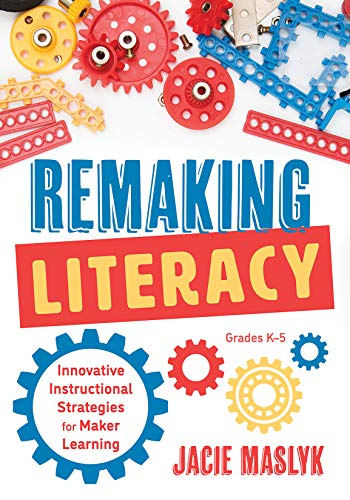 Remaking Literacy: Innovative Instructional Strategies for Maker Learning, Grades K-5; Classroom Maker Projects for Elementary Literacy Education