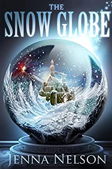 The Snow Globe: A Haunting Fantasy World, A Young Girl Filled With Magic, Rolled Into Adventure and Romance by [Jenna Nelson]