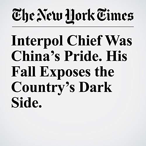 Interpol Chief Was China's Pride. His Fall Exposes the Country's Dark Side. audiobook cover art
