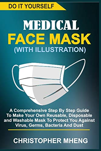 DO IT YOURSELF MEDICAL FACE MASK (WITH ILLUSTRATION): A Comprehensive Step By Step Guide To Make Your Own Reusable, Disposable And Washable Mask To Protect You Against Virus, Germs, Bacteria And Dust