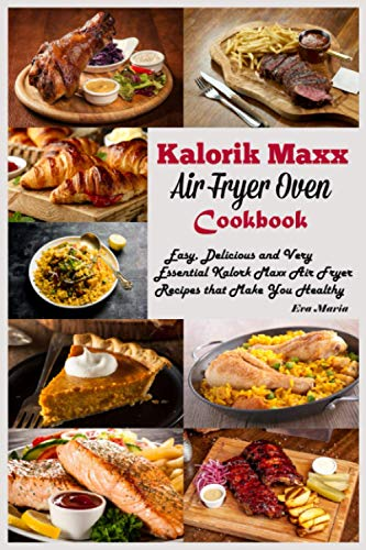 Kalorik Max air Fryer Oven Cookbook: Easy, Delicious and Very Essential Kalorik Max Air Fryer Recipes that Make You Healthy.
