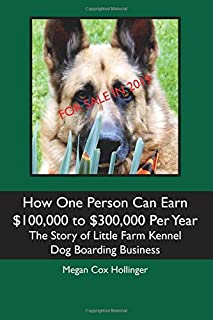 How One Person Can Earn $100,000 to $300,000 Per Year: The Story of Little Farm Kennel Dog Boarding Business