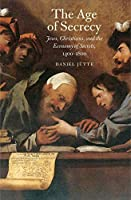 The Age of Secrecy: Jews, Christians, and the Economy of Secrets, 1400–1800