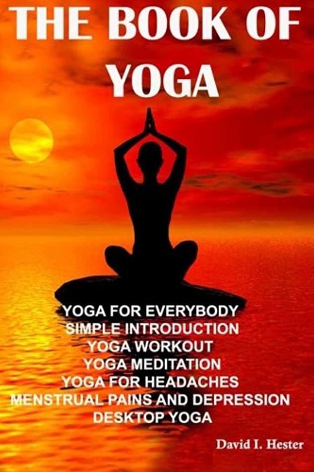 The Book of Yoga: Yoga for Everybody  Simple Introduction Yoga Workout  Yoga Meditation Yoga for Headaches  Menstrual Pains and Depression  Desktop Yoga (Correct Times)