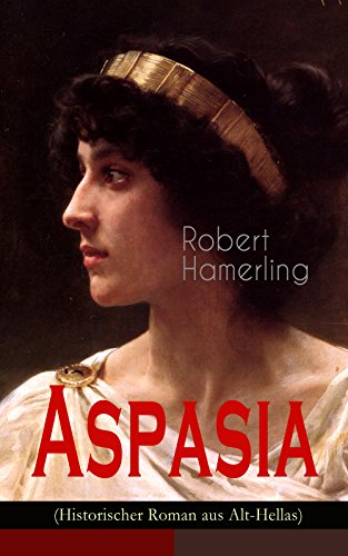Aspasia (Historischer Roman aus Alt-Hellas): Lebensgeschichte der griechischen Philosophin und Redner