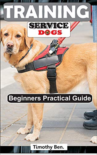 TRAINING SERVICE DOGS: Beginners Practical Guide. by [Timothy Ben]