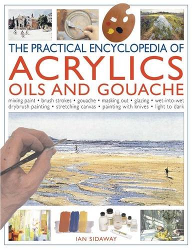 The Practical Encyclopedia of Acrylics Oils and Gouache: Mixing paint - brush strokes - gouache - masking out - glazing - wet-into-wet - drybrush ... canvas - painting with knives - light to dark