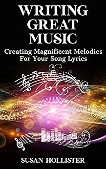 Writing Great Music: Creating Magnificent Melodies For Your Song Lyrics (Step By Step Guide To Songwriting) by [Susan Hollister]