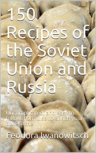 150 Recipes of the Soviet Union and Russia : Uncomplicated, and easy to follow. Formulas to enrich your own Kitchen (English Edition)