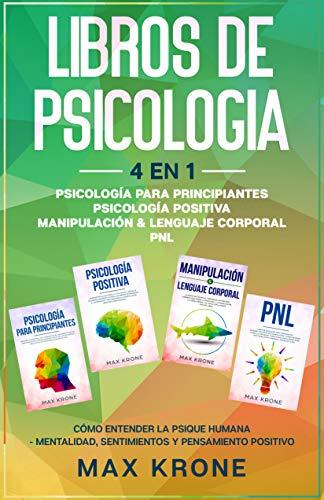 Psicología para principiantes   Psicología positiva   Manipulación & Lenguaje Corporal   PNL: Cómo entender la psique humana Mentalidad, sentimientos y pensamiento positivo - Libro de Psicología 4en1