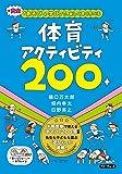 「あそび+学び+安全」で、楽しく深く学べる 体育アクティビティ200 (アクティビティ200シリーズ)