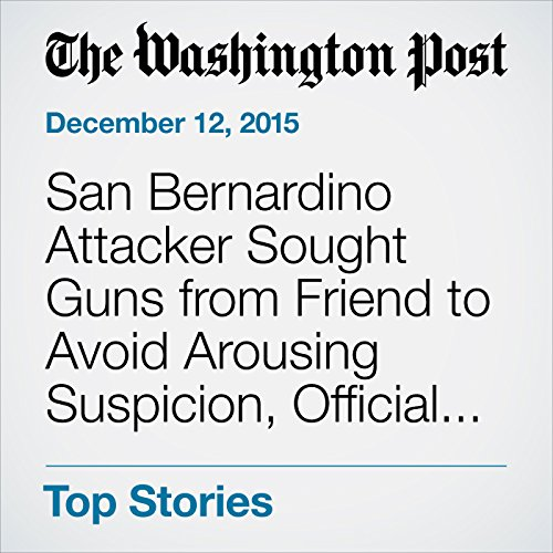 San Bernardino Attacker Sought Guns From Friend To Avoid Arousing Suspicion Official Says Cover Art