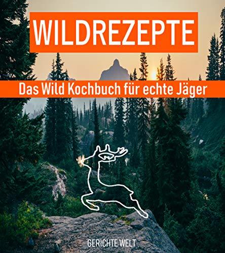 Wildrezepte: Das Wild Kochbuch für echte Jäger - Wildgerichte Rezepte die schmecken