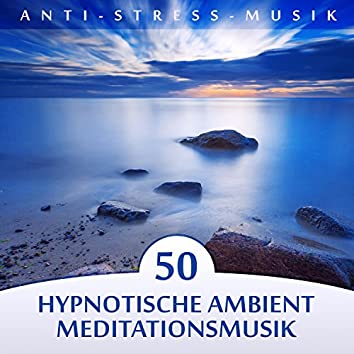 Anti-Stress-Musik: 50 Hypnotische Ambient Meditationsmusik und Tiefenentspannungsmusik, Naturgeräuschen, Die Heilkraft der Harmonie