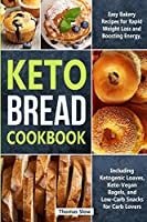 Keto Bread Cookbook: Easy Bakery Recipes for Rapid Weight Loss and Boosting Energy, Including Ketogenic Loaves, Keto-Vegan Bagels, and Low-Carb Snacks for Carb Lovers