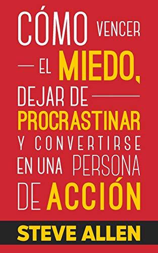 Cómo vencer el miedo, dejar de procrastinar y convertirse en una persona de acción: Método práctico para eliminar la procrastinación y cambiar cualquier hábito: 1 (Éxito Y Productividad Sin Límites)