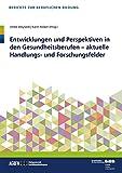 Entwicklungen und Perspektiven in den Gesundheitsberufen: - aktuelle Handlungs- und Forschungsfelder (Berichte zur beruflichen Bildung) - Ulrike Weyland