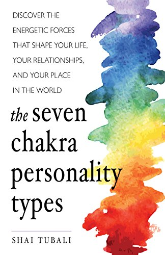 The Seven Chakra Personality Types: Discover the Energetic Forces That Shape Your Life, Your Relationships, and Your Place in the World (Chakra Healing)