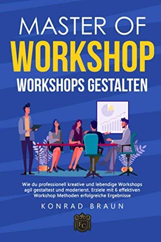 Master of Workshop - Workshops gestalten: Wie du professionell kreative und lebendige Workshops agil gestaltest und moderierst. Erziele mit 6 effektiven Workshop Methoden erfolgreiche Ergebnisse