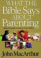 What the Bible Says About Parenting: Biblical Principle for Raising Godly Children (Bible for Life Series)