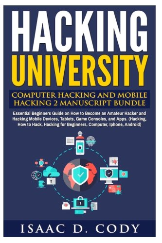Hacking University: Computer Hacking and Mobile Hacking 2 Manuscript Bundle: Essential Beginners Guide on How to Become an Amateur Hacker and Hacking ... How to Hack, Hacking for Beginners, Computer,