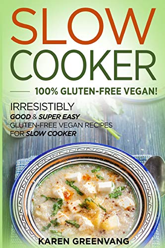 Slow Cooker: 100{65004a5145438a3be459ecf2899d8a0ca58a3ea97821de279b7bc7866c1f9672} GLUTEN-FREE VEGAN!: Irresistibly Good & Super Easy Gluten-Free Vegan Recipes for Slow Cooker (Slow Cooker, Gluten Free Vegan, Plant Based, Vegan Recipes, Band 1)