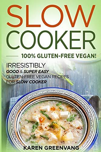 Slow Cooker: 100% GLUTEN-FREE VEGAN!: Irresistibly Good & Super Easy Gluten-Free Vegan Recipes for Slow Cooker (Slow Cooker, Gluten Free Vegan, Plant Based, Vegan Recipes) (Volume 1)