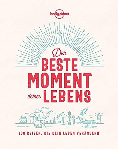 Lonely Planet Der beste Moment deines Lebens: 100 Reisen, die dein Leben...