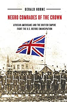 Negro Comrades of the Crown: African Americans and the British Empire Fight the U.S. Before Emancipation by [Gerald Horne]