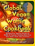 The Global Vegan Waffle Cookbook: 82 dairy-free, egg-free recipes for waffles & toppings, including...