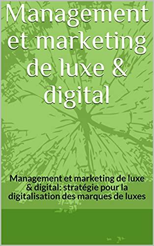 299 Stratégies de Management et marketing de luxe et digital marketing: Management et marketing de luxe & digital: stratégie pour la digitalisation des marques de luxes (French Edition)