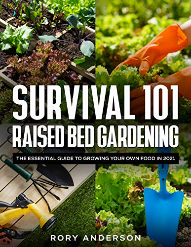 Survival 101 Raised Bed Gardening: The Essential Guide To Growing Your Own Food In 2021